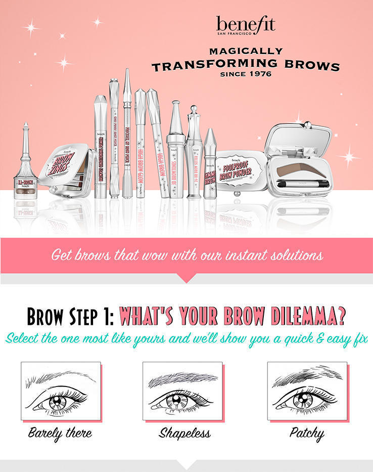 Benefit magically transforming brows, since 1976. Get brows that wow with our instant solutions. Brow step 1: what's your brow dilemma? Select the one most like yours and we'll show you a quick and easy fix