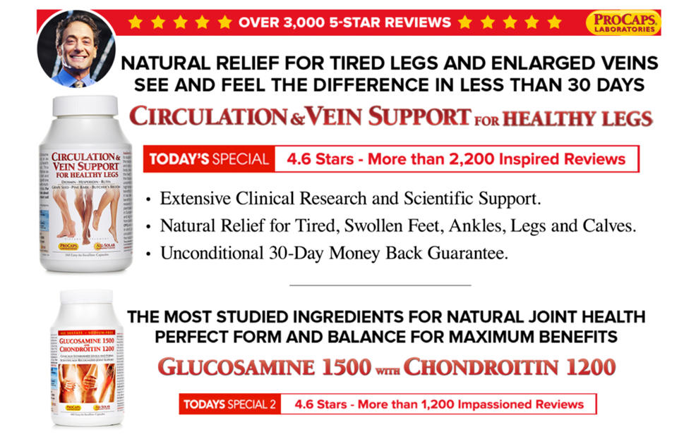 Natural Relief for tired legs and enlarged veins see and feel the difference in less than 30 days. Circulation & Vein Support for Healthy Legs. Today's Special: 4.6 stars - more than 2,200 inspired reviews. Extensive Clinical Research and Scientific Support. Natural Relief for Tired, Swollen Feet, Ankles, Legs and Calves. Unconditional 30-Day Money Back Guarantee. The most studied ingredients for natural joint health perfect form and balance for maximum benfits. Glucosamine 1500 with Chondroitin 1200. Today's Special 2: 4.6 stars - More than 1,200 Impassioned Reviews.