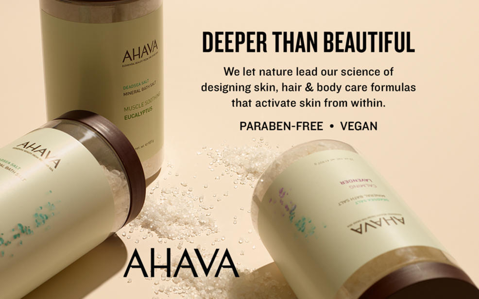 Ahava. Deeper than beautiful. we let nature lead our science of designing skin, hair and body care formulas that activate skin from within. Paraben-free and vegan.