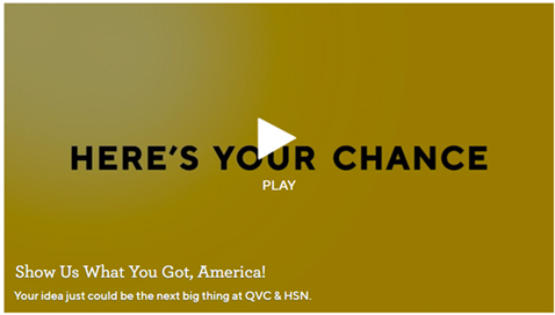 Here's your chance. Show us what you got, America! Your idea just could be the next big thing at QVC and HSN. Play Video.
