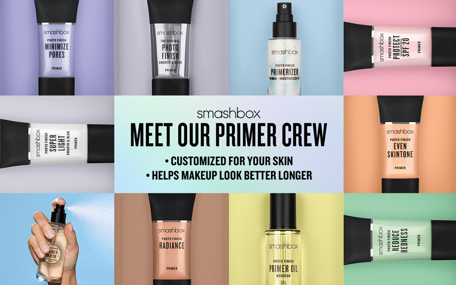 Smashbox. Meet our primer crew. Customized for your sking. Helps makeup look better longer.