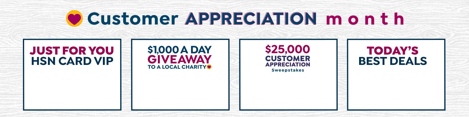 customer appreciation month. Just for you HSN Card VIPs. one thousand a day giveaway to a local charity. twenty-five thousand  customer appreciation sweepstakes. today's best deals