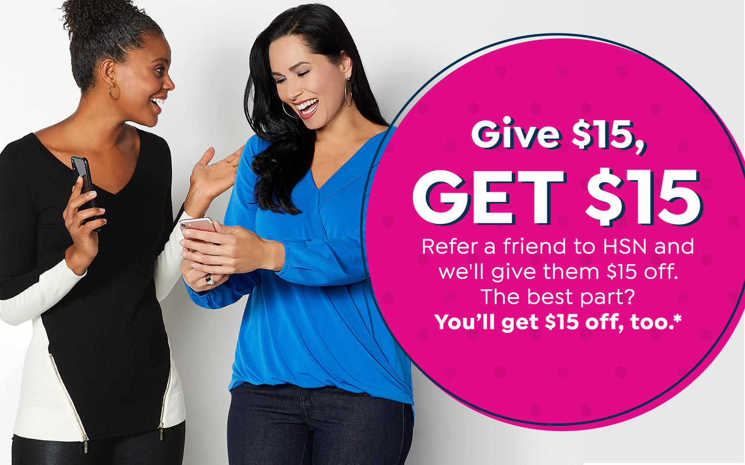 Give $15. GET $15. Refer a friend to HSN and we'll give them $15 off. You'll get $15 off, too.